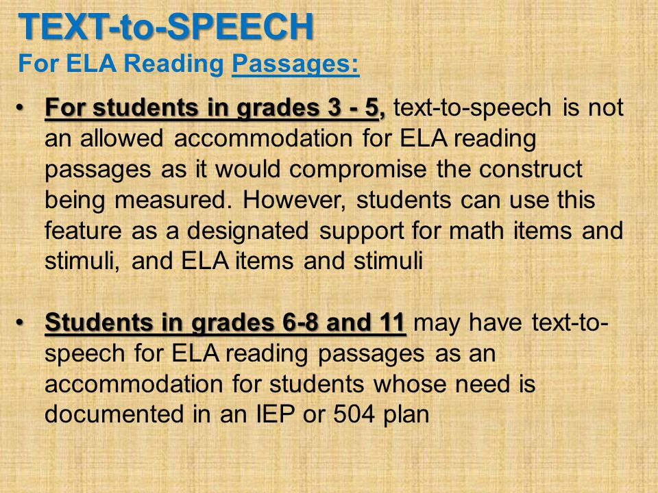 TEXT-to-SPEECH For ELA Reading Passages: For students in grades 3 - 5,For students in grades 3 - 5, text-to-speech is not an allowed accommodation for ELA reading passages as it would compromise the construct being measured.