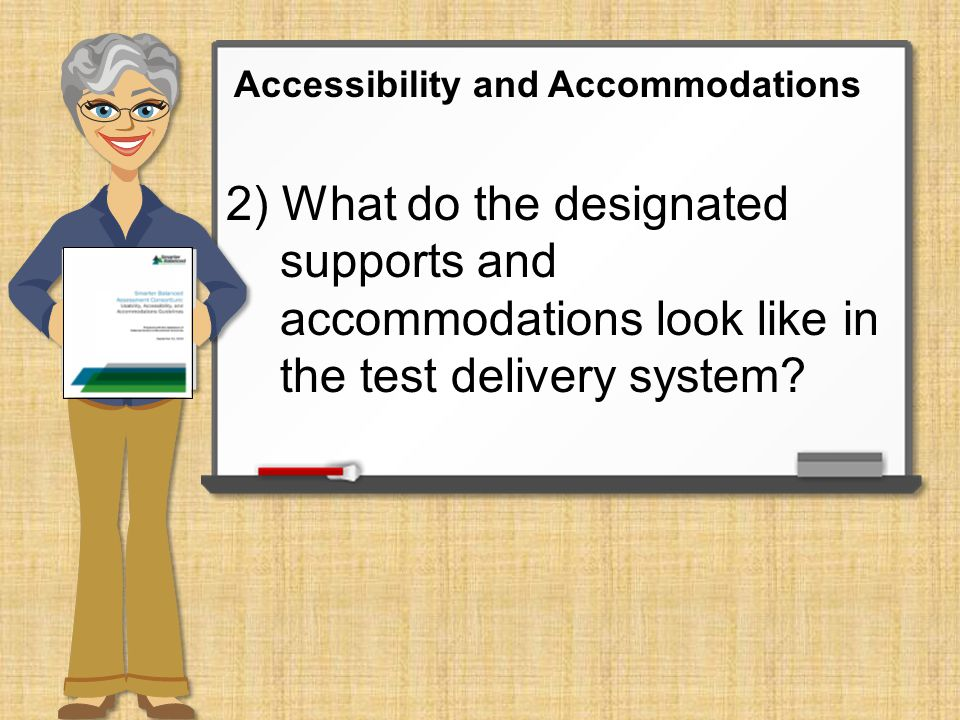 3) How do I ensure that students receive their assigned designated supports and accommodations within the test delivery system (embedded) as well as those beyond the test delivery system (non-embedded).