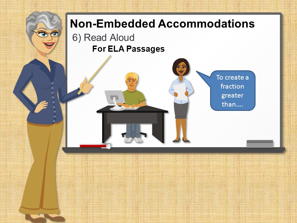 6) Read Aloud Non-Embedded Accommodations To create a fraction greater than…. For ELA Passages