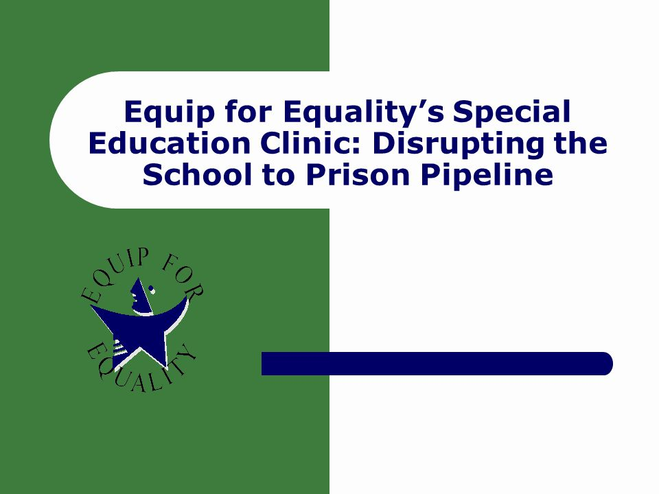 Special Education: What You Need to Know 2 Agenda Information about Equip for Equality's work Common challenges in disrupting the School to Prison Pipeline and ideas for addressing those challenges Examples of success stories