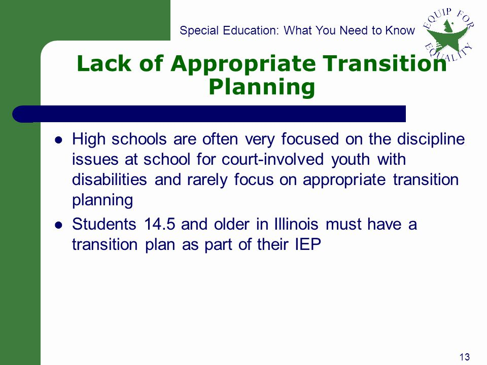 Special Education: What You Need to Know Lack of Appropriate Transition Planning High schools are often very focused on the discipline issues at school for court-involved youth with disabilities and rarely focus on appropriate transition planning Students 14.5 and older in Illinois must have a transition plan as part of their IEP 13