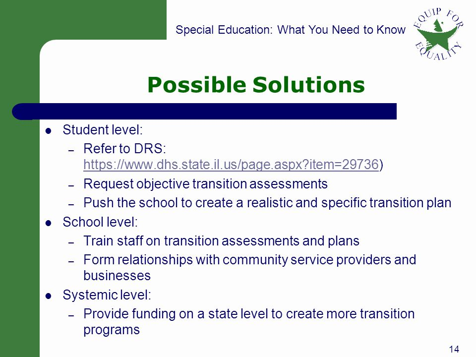 Special Education: What You Need to Know Possible Solutions Student level: – Refer to DRS: https://www.dhs.state.il.us/page.aspx item=29736) https://www.dhs.state.il.us/page.aspx item=29736 – Request objective transition assessments – Push the school to create a realistic and specific transition plan School level: – Train staff on transition assessments and plans – Form relationships with community service providers and businesses Systemic level: – Provide funding on a state level to create more transition programs 14