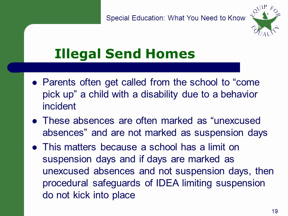 Special Education: What You Need to Know Illegal Send Homes Parents often get called from the school to come pick up a child with a disability due to a behavior incident These absences are often marked as unexcused absences and are not marked as suspension days This matters because a school has a limit on suspension days and if days are marked as unexcused absences and not suspension days, then procedural safeguards of IDEA limiting suspension do not kick into place 19