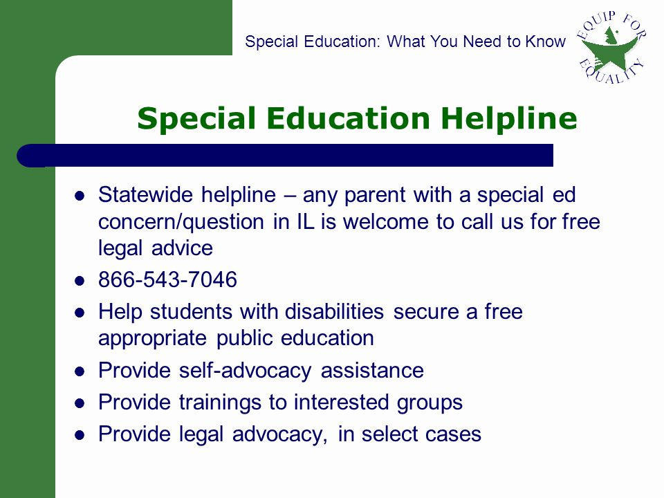 Special Education: What You Need to Know 4 Special Education Helpline Statewide helpline – any parent with a special ed concern/question in IL is welcome to call us for free legal advice 866-543-7046 Help students with disabilities secure a free appropriate public education Provide self-advocacy assistance Provide trainings to interested groups Provide legal advocacy, in select cases