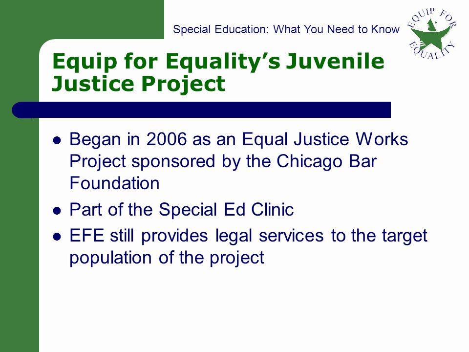 Special Education: What You Need to Know Equip for Equality (1) Provide legal representation on special ed matters and discipline matters to students with disabilities who are involved in the Cook County Juvenile Court system (2) Provide trainings to POs, PDs, judges, and community service organizations (3) Provide fact sheets on special education law 6