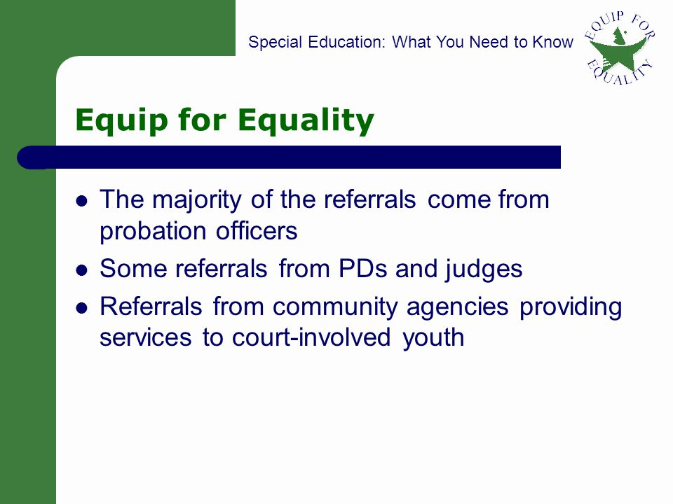 Special Education: What You Need to Know Equip for Equality The majority of the referrals come from probation officers Some referrals from PDs and judges Referrals from community agencies providing services to court-involved youth 7