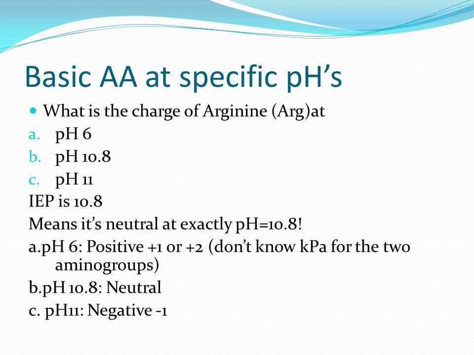 Basic AA at specific pH's What is the charge of Arginine (Arg)at a. pH 6 b. pH 10.8 c. pH 11 IEP is 10.8 Means it's neutral at exactly pH=10.8! a.pH 6
