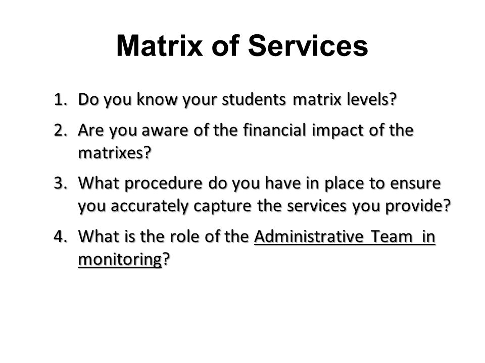 Matrix of Services 1.Do you know your students matrix levels? 2.Are you aware of the financial impact of the matrixes? 3.What procedure do you have in