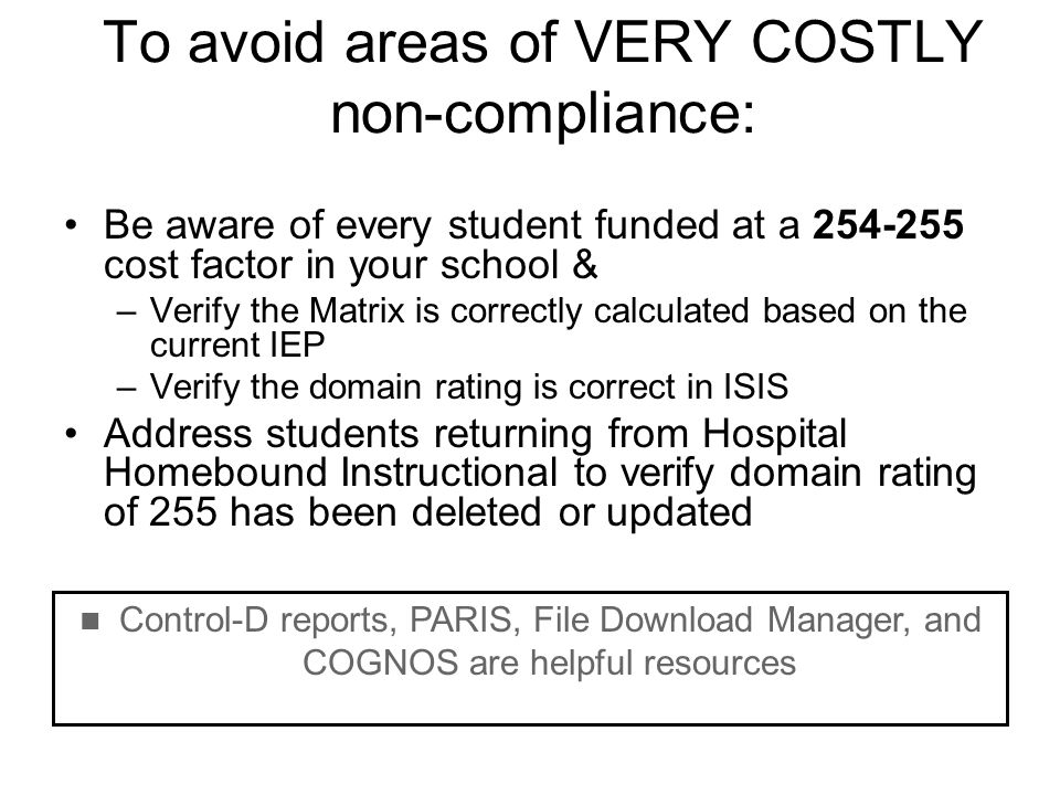 To avoid areas of VERY COSTLY non-compliance: Be aware of every student funded at a 254-255 cost factor in your school & –Verify the Matrix is correct