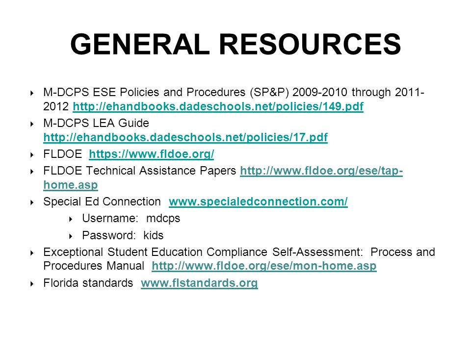 GENERAL RESOURCES  M-DCPS ESE Policies and Procedures (SP&P) 2009-2010 through 2011- 2012 http://ehandbooks.dadeschools.net/policies/149.pdfhttp://ehandbooks.dadeschools.net/policies/149.pdf  M-DCPS LEA Guide http://ehandbooks.dadeschools.net/policies/17.pdf http://ehandbooks.dadeschools.net/policies/17.pdf  FLDOE https://www.fldoe.org/https://www.fldoe.org/  FLDOE Technical Assistance Papers http://www.fldoe.org/ese/tap- home.aspsp  Special Ed Connection www.specialedconnection.com/www.specialedconnection.com/  Username: mdcps  Password: kids  Exceptional Student Education Compliance Self-Assessment: Process and Procedures Manual http://www.fldoe.org/ese/mon-home.asp  Florida standards www.flstandards.org http://www.fldoe.org/ese/mon-home.asp  www.flstandards.org