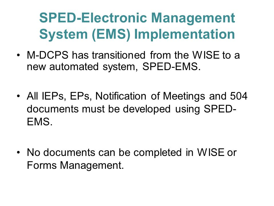 SPED-Electronic Management System (EMS) Implementation M-DCPS has transitioned from the WISE to a new automated system, SPED-EMS. All IEPs, EPs, Notif