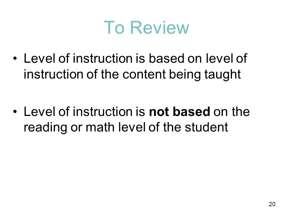 To Review Level of instruction is based on level of instruction of the content being taught Level of instruction is not based on the reading or math l