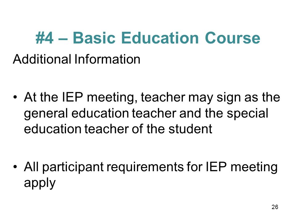 #4 – Basic Education Course Additional Information At the IEP meeting, teacher may sign as the general education teacher and the special education teacher of the student All participant requirements for IEP meeting apply 26