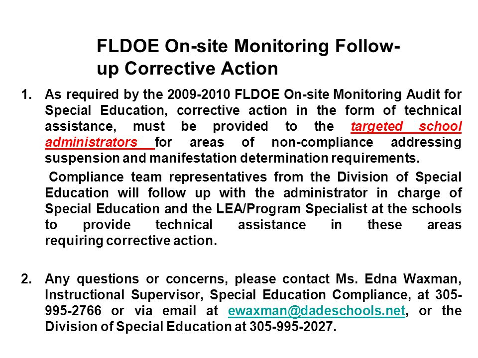 1.As required by the 2009-2010 FLDOE On-site Monitoring Audit for Special Education, corrective action in the form of technical assistance, must be provided to the targeted school administrators for areas of non-compliance addressing suspension and manifestation determination requirements.
