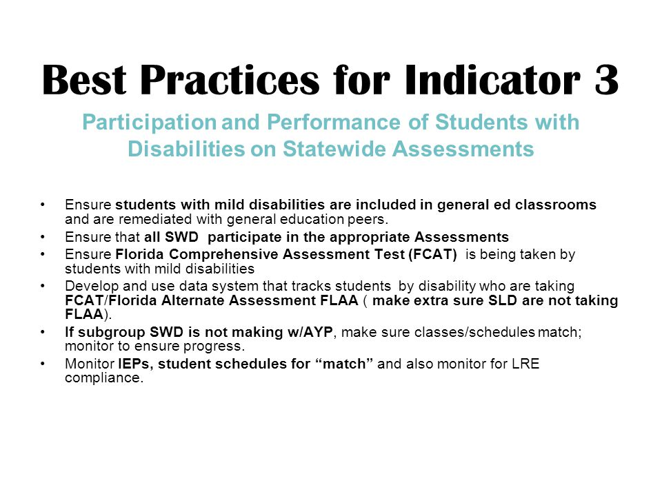 Best Practices for Indicator 3 Participation and Performance of Students with Disabilities on Statewide Assessments Ensure students with mild disabilities are included in general ed classrooms and are remediated with general education peers.