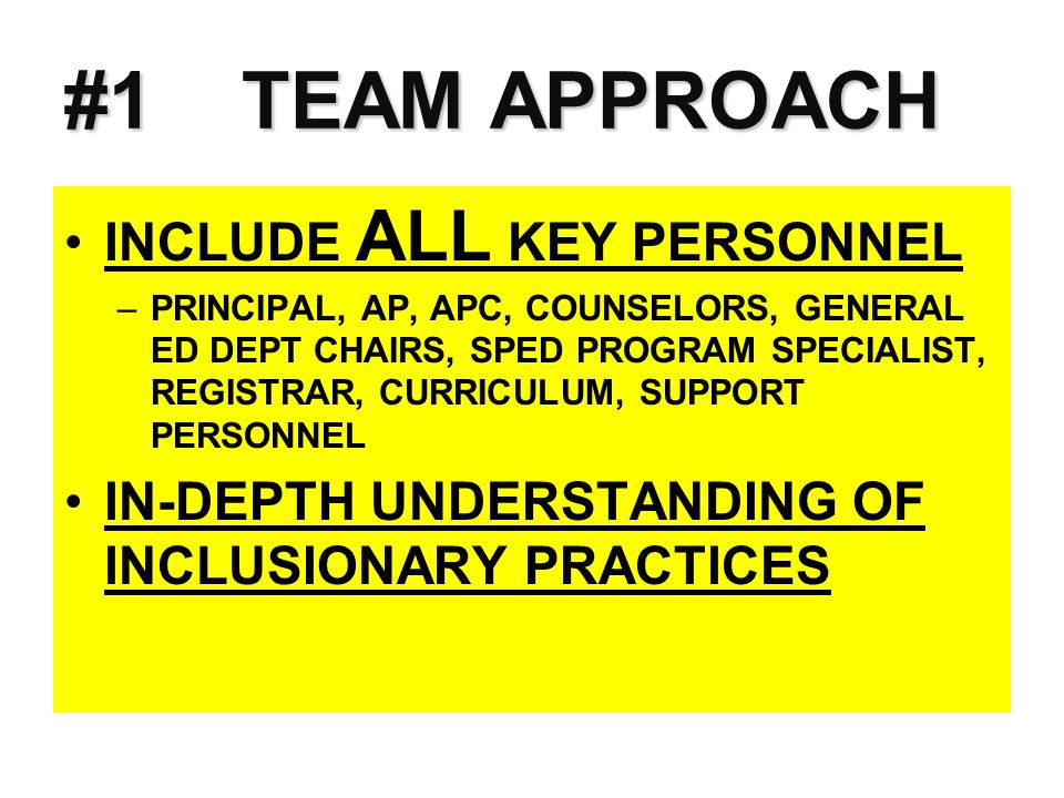 #1 TEAM APPROACH INCLUDE ALL KEY PERSONNEL –PRINCIPAL, AP, APC, COUNSELORS, GENERAL ED DEPT CHAIRS, SPED PROGRAM SPECIALIST, REGISTRAR, CURRICULUM, SU