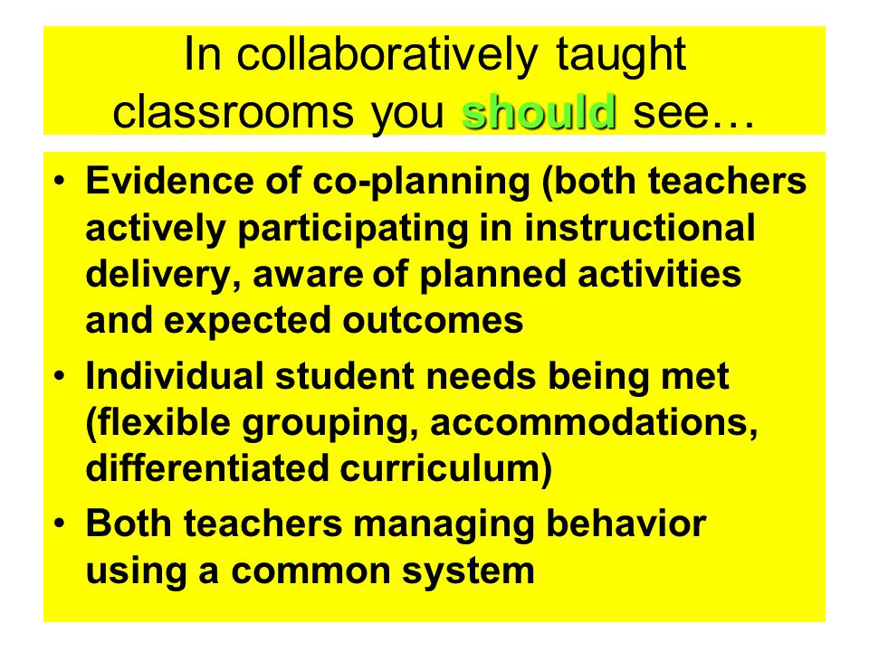 should In collaboratively taught classrooms you should see… Evidence of co-planning (both teachers actively participating in instructional delivery, a