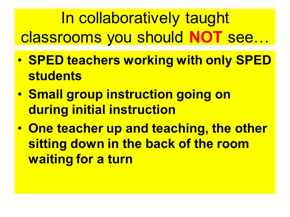 In collaboratively taught classrooms you should NOT see… SPED teachers working with only SPED students Small group instruction going on during initial