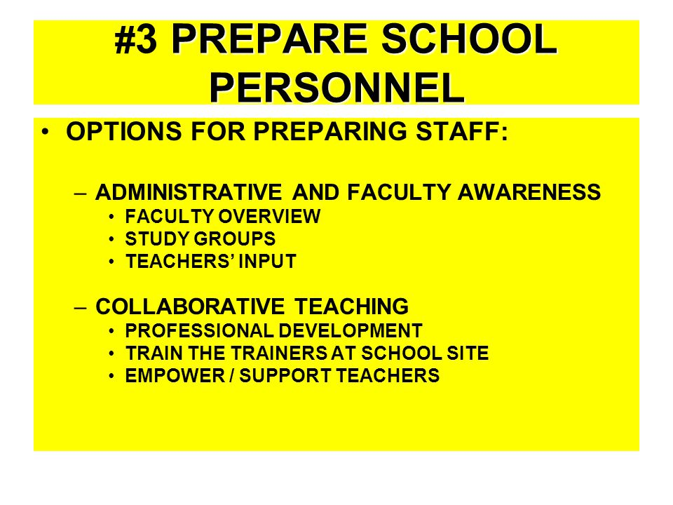 PREPARE SCHOOL PERSONNEL # 3 PREPARE SCHOOL PERSONNEL OPTIONS FOR PREPARING STAFF: –ADMINISTRATIVE AND FACULTY AWARENESS FACULTY OVERVIEW STUDY GROUPS TEACHERS' INPUT –COLLABORATIVE TEACHING PROFESSIONAL DEVELOPMENT TRAIN THE TRAINERS AT SCHOOL SITE EMPOWER / SUPPORT TEACHERS