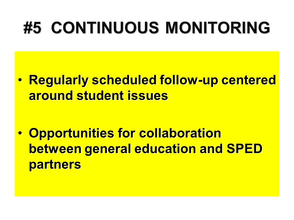 #5 CONTINUOUS MONITORING Regularly scheduled follow-up centered around student issuesRegularly scheduled follow-up centered around student issues Opportunities for collaboration between general education and SPED partnersOpportunities for collaboration between general education and SPED partners