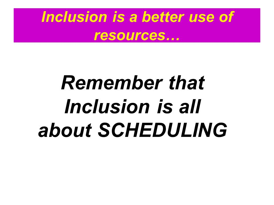 Inclusion is a better use of resources… Remember that Inclusion is all about SCHEDULING
