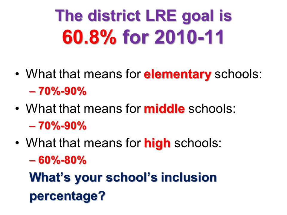 The district LRE goal is 60.8% for 2010-11 elementaryWhat that means for elementary schools: –70%-90% middleWhat that means for middle schools: –70%-90% highWhat that means for high schools: –60%-80% What's your school's inclusion percentage