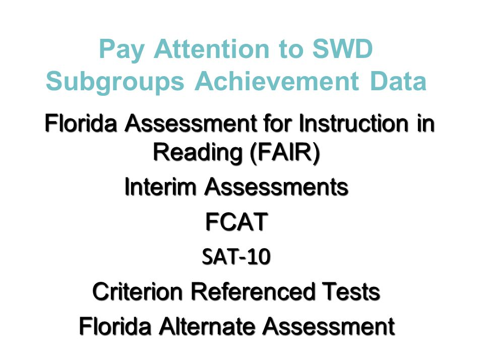 Pay Attention to SWD Subgroups Achievement Data Florida Assessment for Instruction in Reading (FAIR) Florida Assessment for Instruction in Reading (FA
