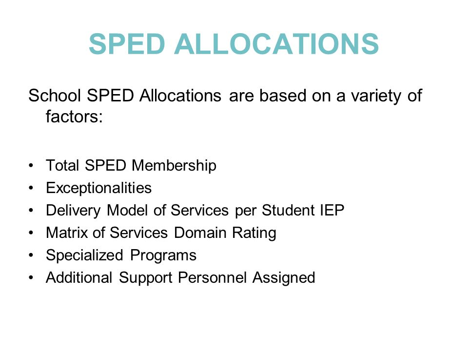 SPED ALLOCATIONS School SPED Allocations are based on a variety of factors: Total SPED Membership Exceptionalities Delivery Model of Services per Stud