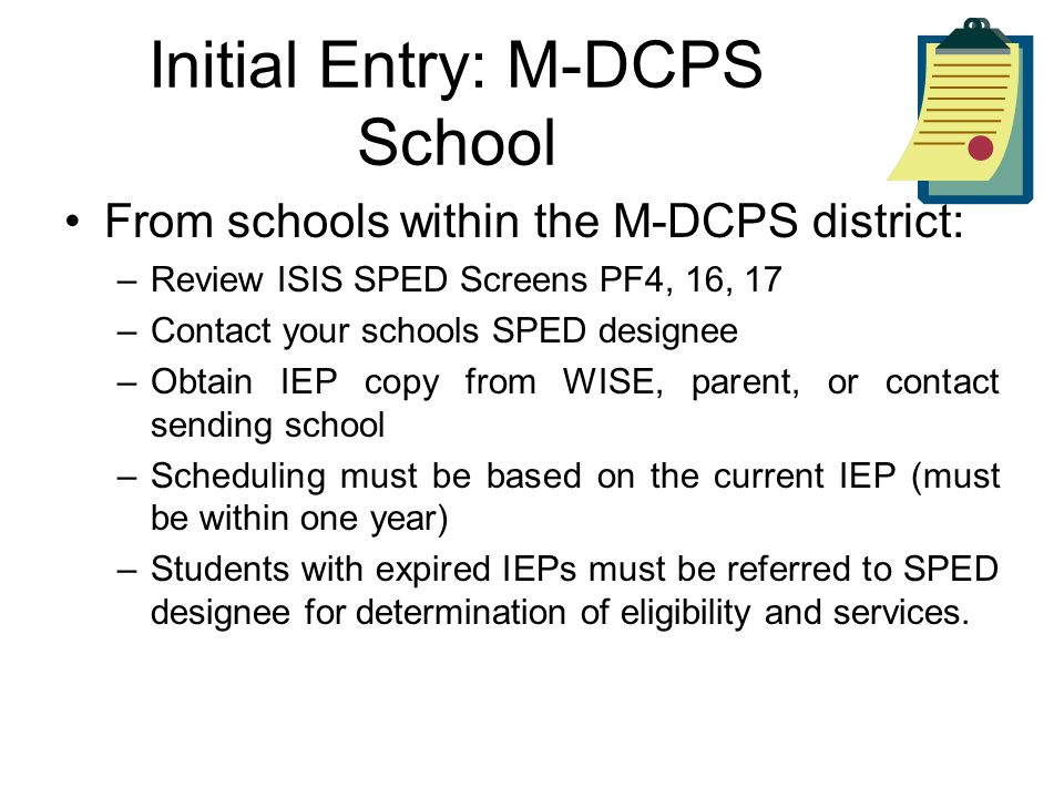 Initial Entry: M-DCPS School From schools within the M-DCPS district: –Review ISIS SPED Screens PF4, 16, 17 –Contact your schools SPED designee –Obtain IEP copy from WISE, parent, or contact sending school –Scheduling must be based on the current IEP (must be within one year) –Students with expired IEPs must be referred to SPED designee for determination of eligibility and services.
