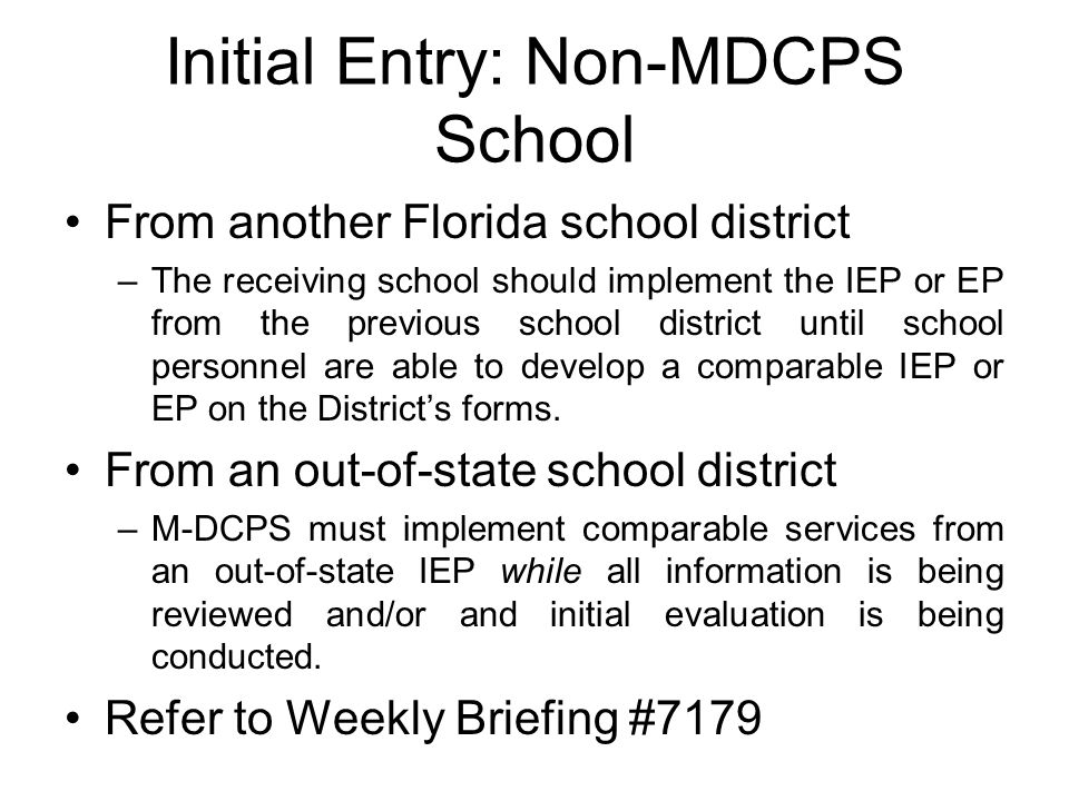 Initial Entry: Non-MDCPS School From another Florida school district –The receiving school should implement the IEP or EP from the previous school dis