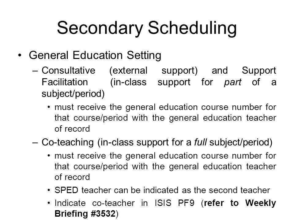Secondary Scheduling General Education Setting –Consultative (external support) and Support Facilitation (in-class support for part of a subject/perio