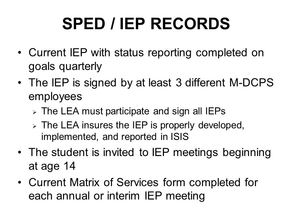 SPED / IEP RECORDS Current IEP with status reporting completed on goals quarterly The IEP is signed by at least 3 different M-DCPS employees  The LEA must participate and sign all IEPs  The LEA insures the IEP is properly developed, implemented, and reported in ISIS The student is invited to IEP meetings beginning at age 14 Current Matrix of Services form completed for each annual or interim IEP meeting