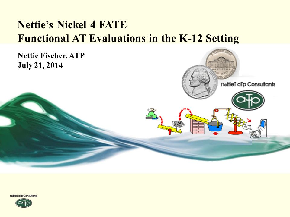 Nettie's Nickel 4 FATE Functional AT Evaluations in the K-12 Setting Nettie Fischer, ATP July 21, 2014