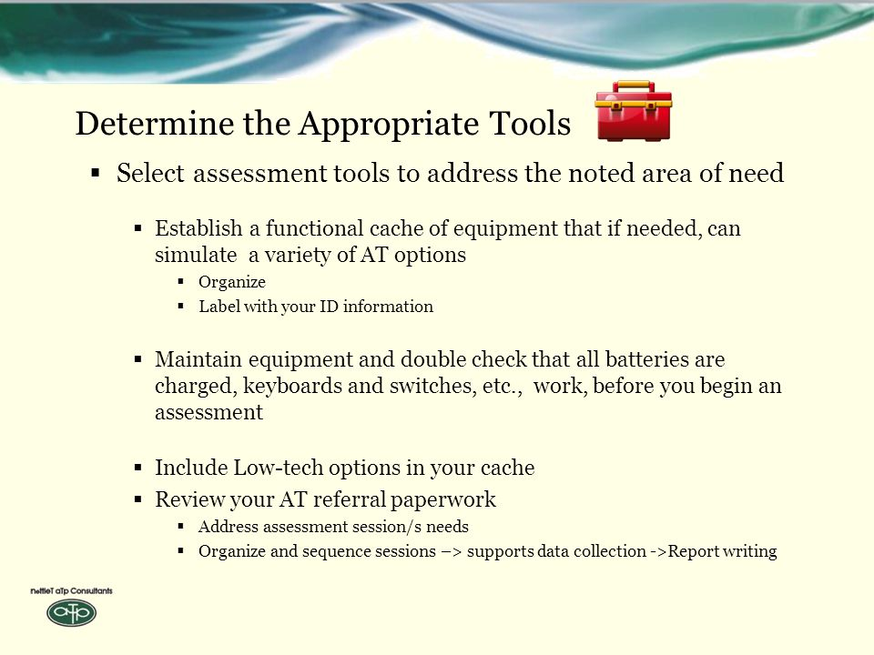 Determine the Appropriate Tools  Select assessment tools to address the noted area of need  Establish a functional cache of equipment that if needed, can simulate a variety of AT options  Organize  Label with your ID information  Maintain equipment and double check that all batteries are charged, keyboards and switches, etc., work, before you begin an assessment  Include Low-tech options in your cache  Review your AT referral paperwork  Address assessment session/s needs  Organize and sequence sessions –> supports data collection ->Report writing