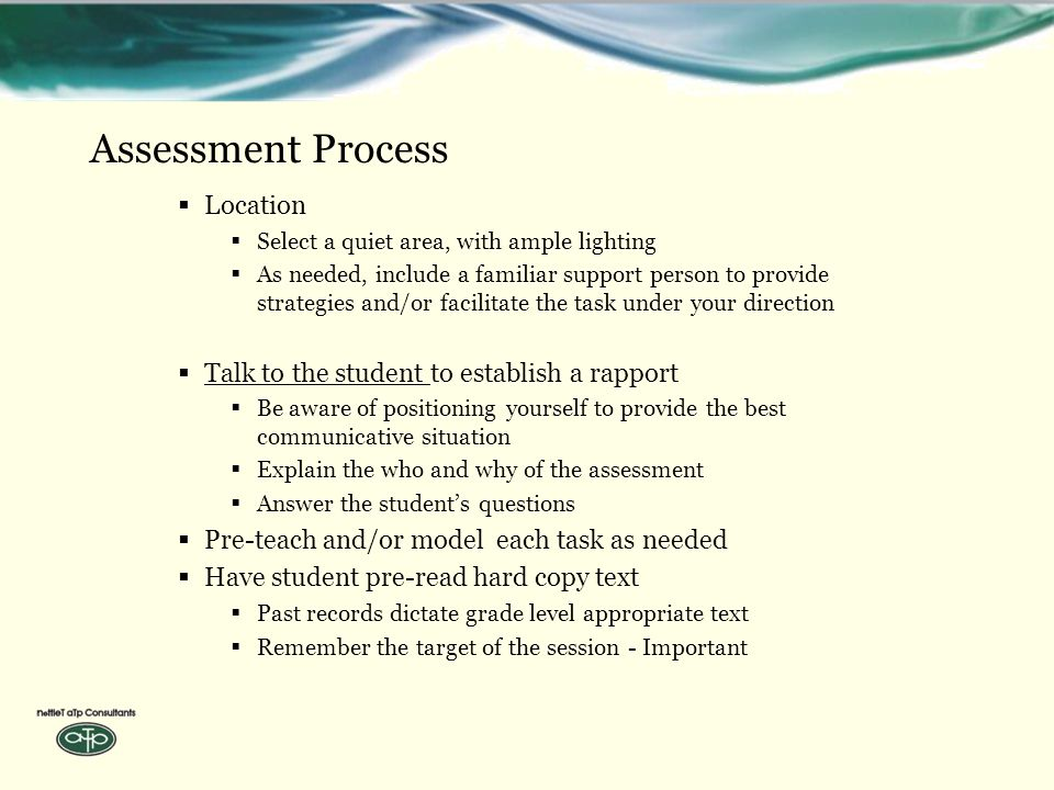 Assessment Process  Location  Select a quiet area, with ample lighting  As needed, include a familiar support person to provide strategies and/or facilitate the task under your direction  Talk to the student to establish a rapport  Be aware of positioning yourself to provide the best communicative situation  Explain the who and why of the assessment  Answer the student's questions  Pre-teach and/or model each task as needed  Have student pre-read hard copy text  Past records dictate grade level appropriate text  Remember the target of the session - Important