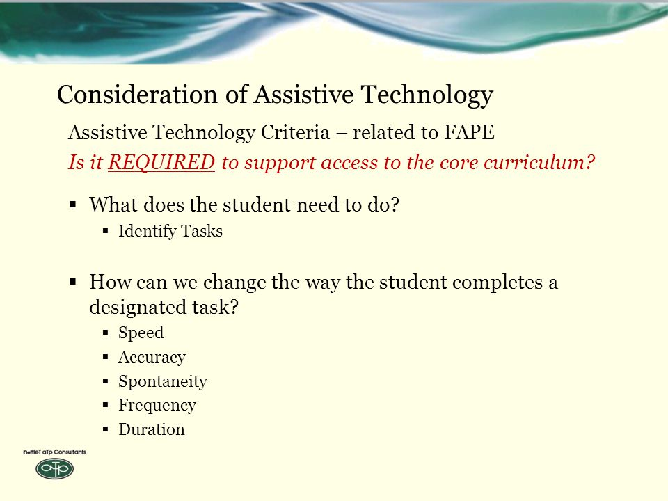 Consideration of Assistive Technology Assistive Technology Criteria – related to FAPE Is it REQUIRED to support access to the core curriculum.