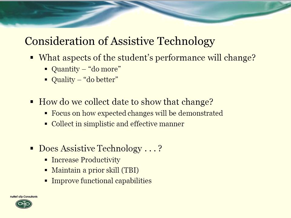 Consideration of Assistive Technology  What aspects of the student's performance will change.