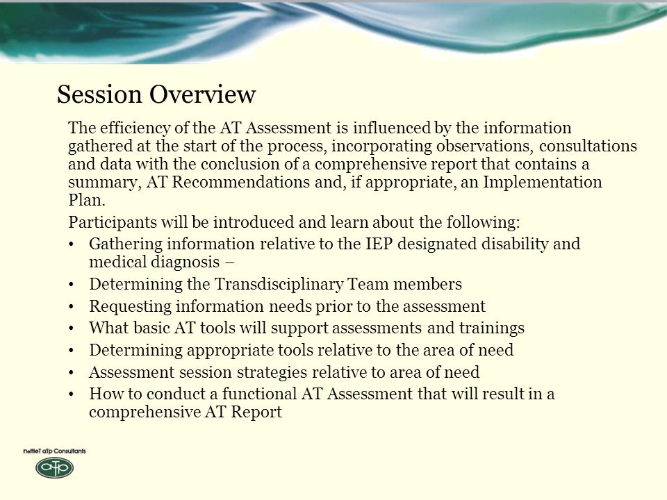Session Overview The efficiency of the AT Assessment is influenced by the information gathered at the start of the process, incorporating observations, consultations and data with the conclusion of a comprehensive report that contains a summary, AT Recommendations and, if appropriate, an Implementation Plan.