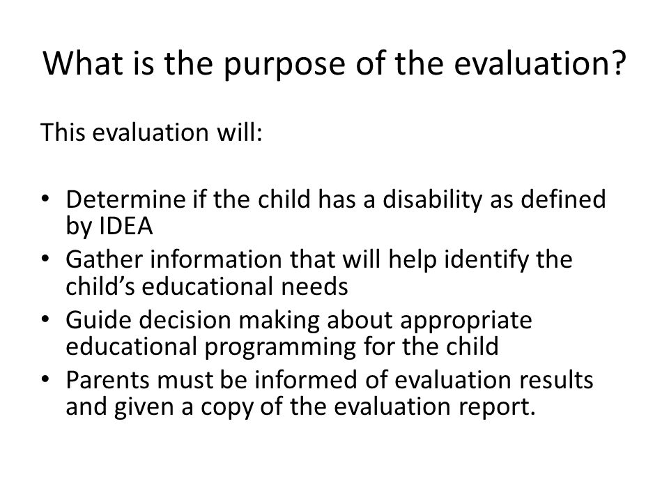 What is the purpose of the evaluation? This evaluation will: Determine if the child has a disability as defined by IDEA Gather information that will h