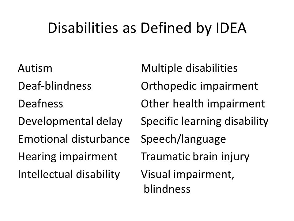 Disabilities as Defined by IDEA Autism Multiple disabilities Deaf-blindness Orthopedic impairment Deafness Other health impairment Developmental delay