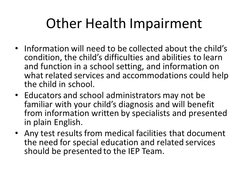 Other Health Impairment Information will need to be collected about the child's condition, the child's difficulties and abilities to learn and functio