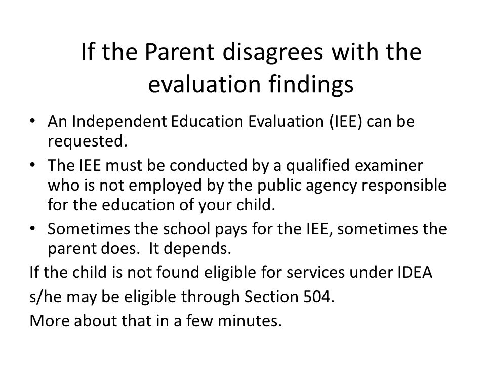 If the Parent disagrees with the evaluation findings An Independent Education Evaluation (IEE) can be requested. The IEE must be conducted by a qualif