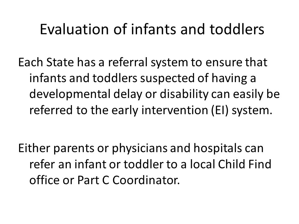 Evaluation of infants and toddlers Each State has a referral system to ensure that infants and toddlers suspected of having a developmental delay or d