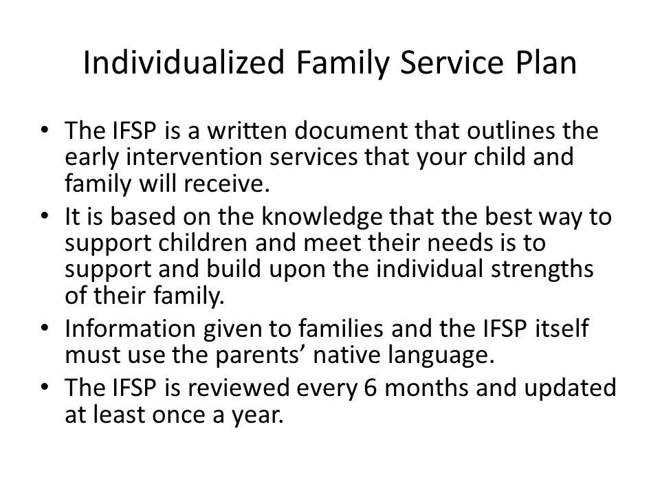 Individualized Family Service Plan The IFSP is a written document that outlines the early intervention services that your child and family will receiv
