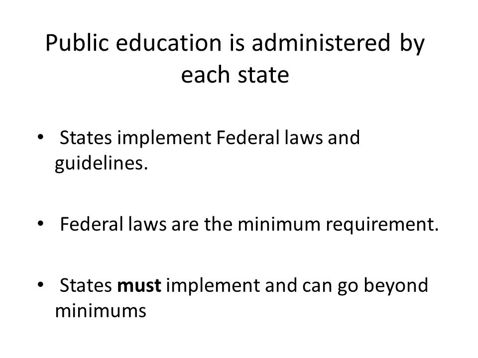 Public education is administered by each state States implement Federal laws and guidelines. Federal laws are the minimum requirement. States must imp