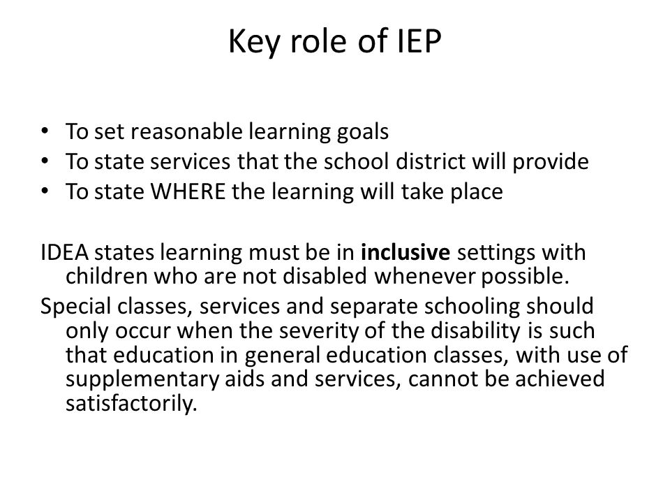 Key role of IEP To set reasonable learning goals To state services that the school district will provide To state WHERE the learning will take place I