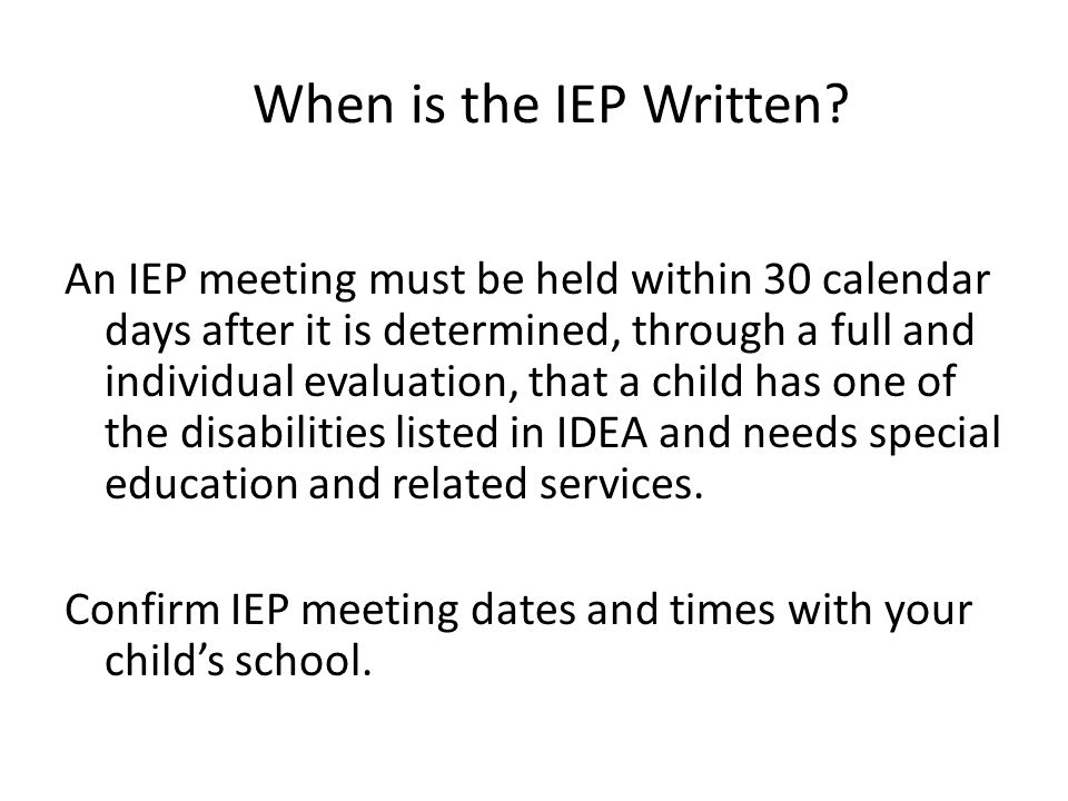 When is the IEP Written? An IEP meeting must be held within 30 calendar days after it is determined, through a full and individual evaluation, that a