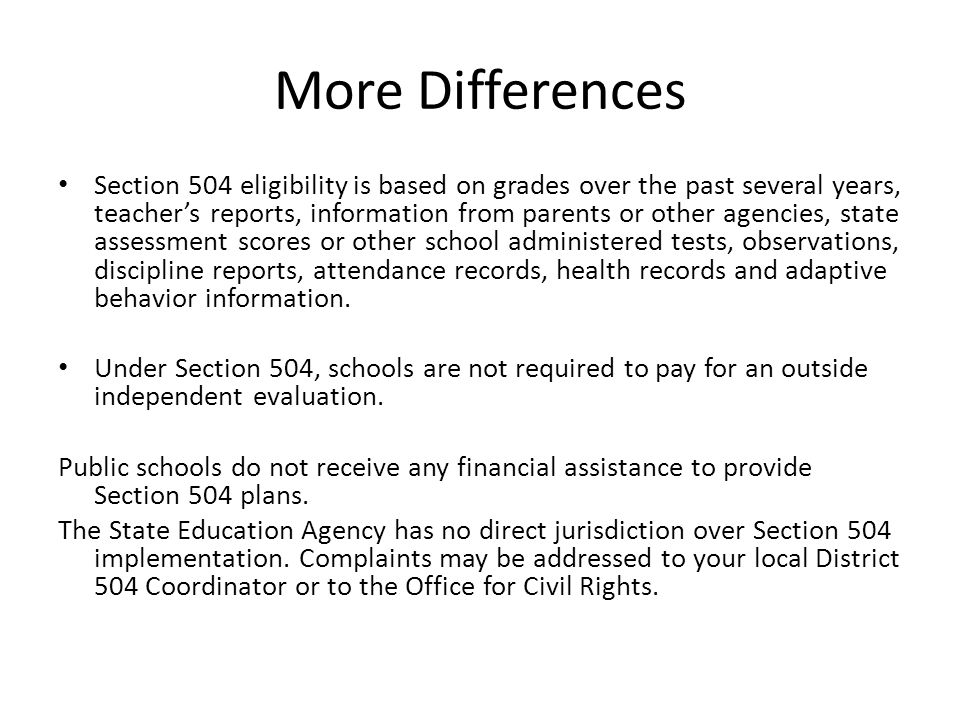 More Differences Section 504 eligibility is based on grades over the past several years, teacher's reports, information from parents or other agencies