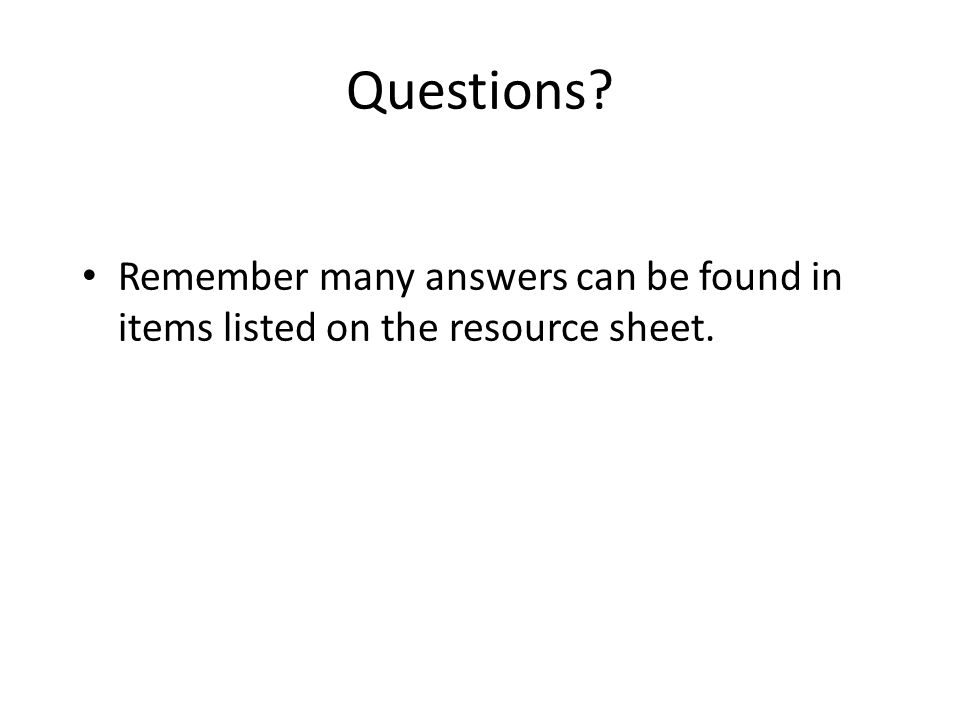 Questions? Remember many answers can be found in items listed on the resource sheet.