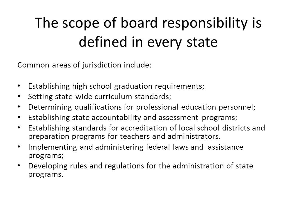 The scope of board responsibility is defined in every state Common areas of jurisdiction include: Establishing high school graduation requirements; Se